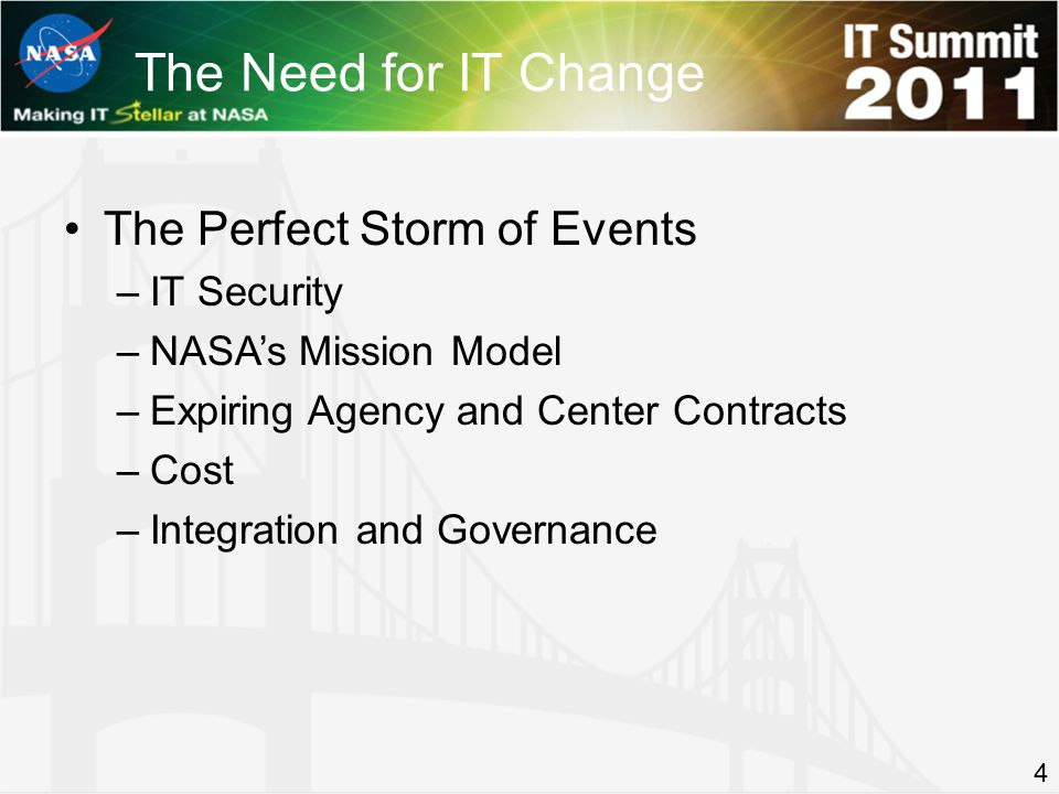 The Perfect Storm of Events –IT Security –NASAs Mission Model –Expiring Agency and Center Contracts –Cost –Integration and Governance The Need for IT Change 4