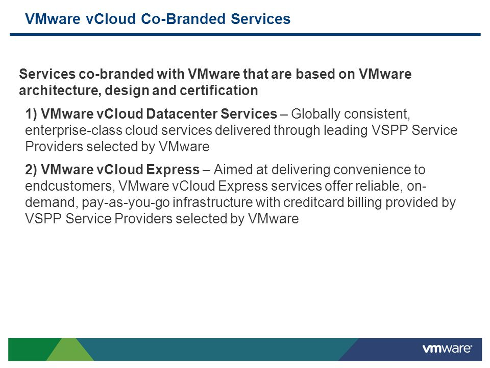 VMware vCloud Co-Branded Services Services co-branded with VMware that are based on VMware architecture, design and certification 1) VMware vCloud Dat