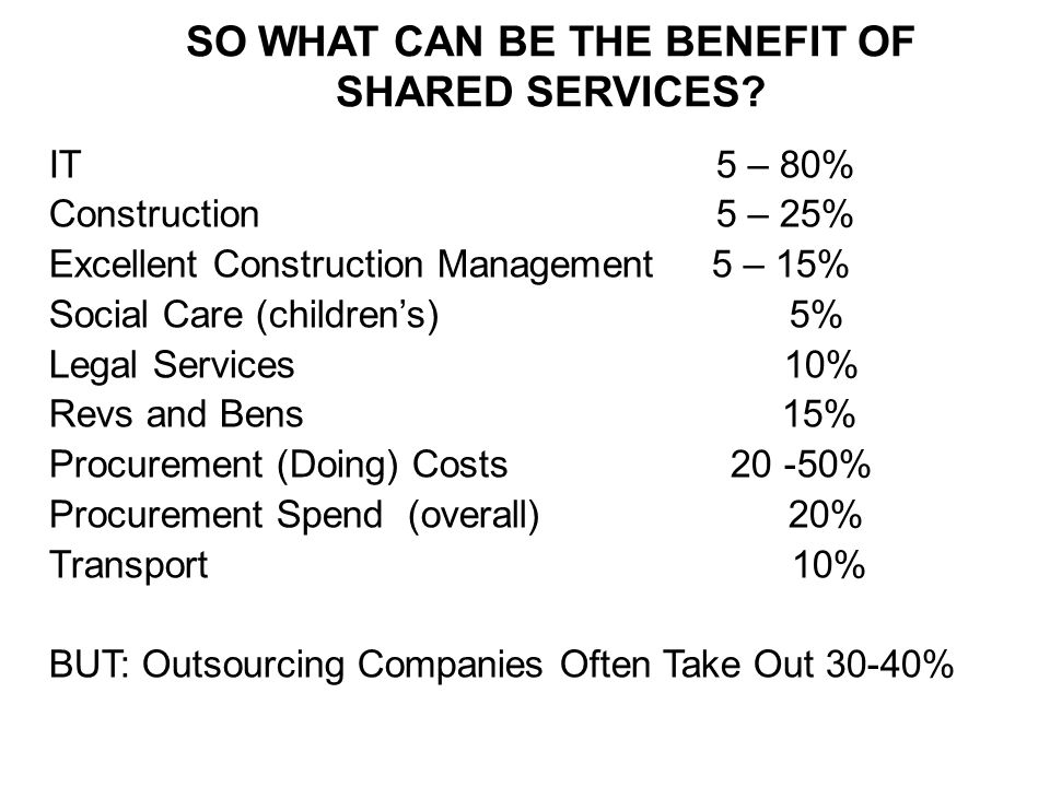 IT 5 – 80% Construction 5 – 25% Excellent Construction Management 5 – 15% Social Care (childrens) 5% Legal Services 10% Revs and Bens 15% Procurement (Doing) Costs % Procurement Spend (overall) 20% Transport 10% BUT: Outsourcing Companies Often Take Out 30-40% SO WHAT CAN BE THE BENEFIT OF SHARED SERVICES