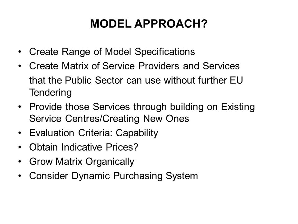 MODEL APPROACH? Create Range of Model Specifications Create Matrix of Service Providers and Services that the Public Sector can use without further EU