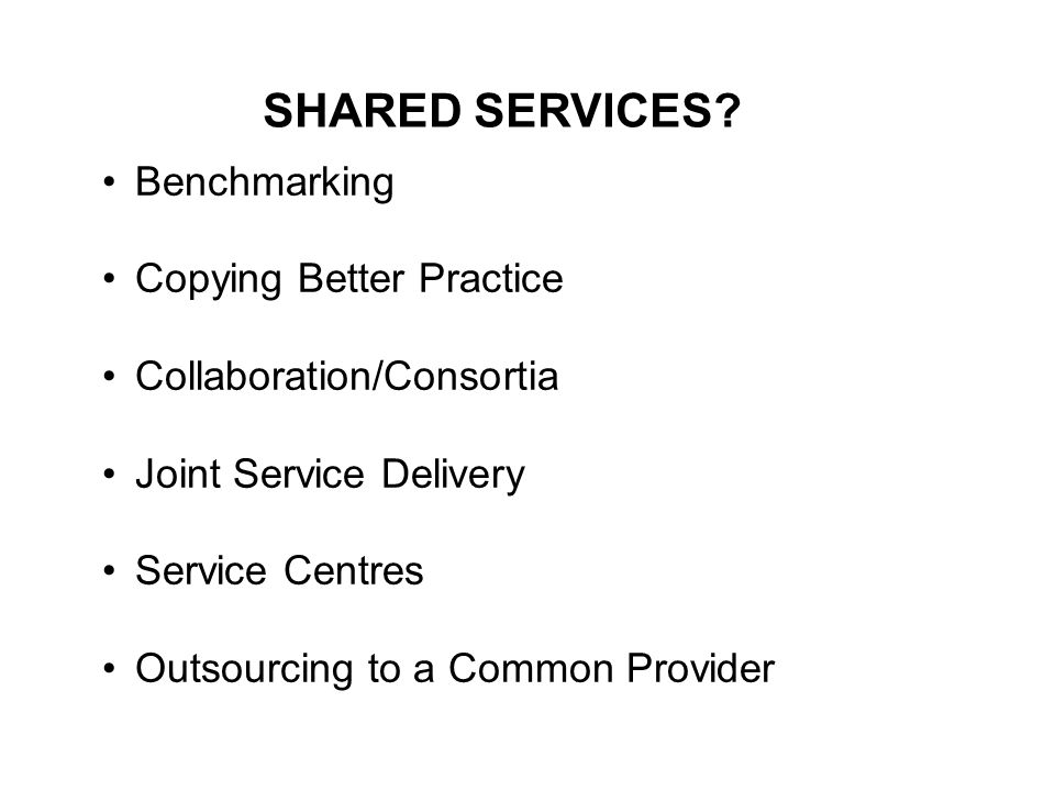 Benchmarking Copying Better Practice Collaboration/Consortia Joint Service Delivery Service Centres Outsourcing to a Common Provider SHARED SERVICES