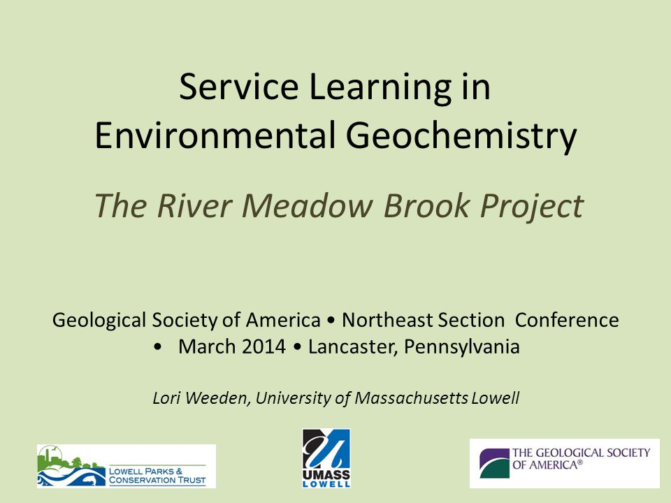 Service Learning in Environmental Geochemistry The River Meadow Brook Project Geological Society of America Northeast Section Conference March 2014 Lancaster, Pennsylvania Lori Weeden, University of Massachusetts Lowell