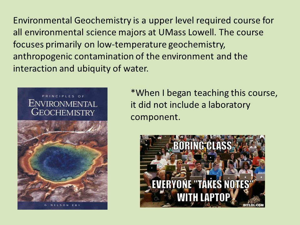 Environmental Geochemistry is a upper level required course for all environmental science majors at UMass Lowell.