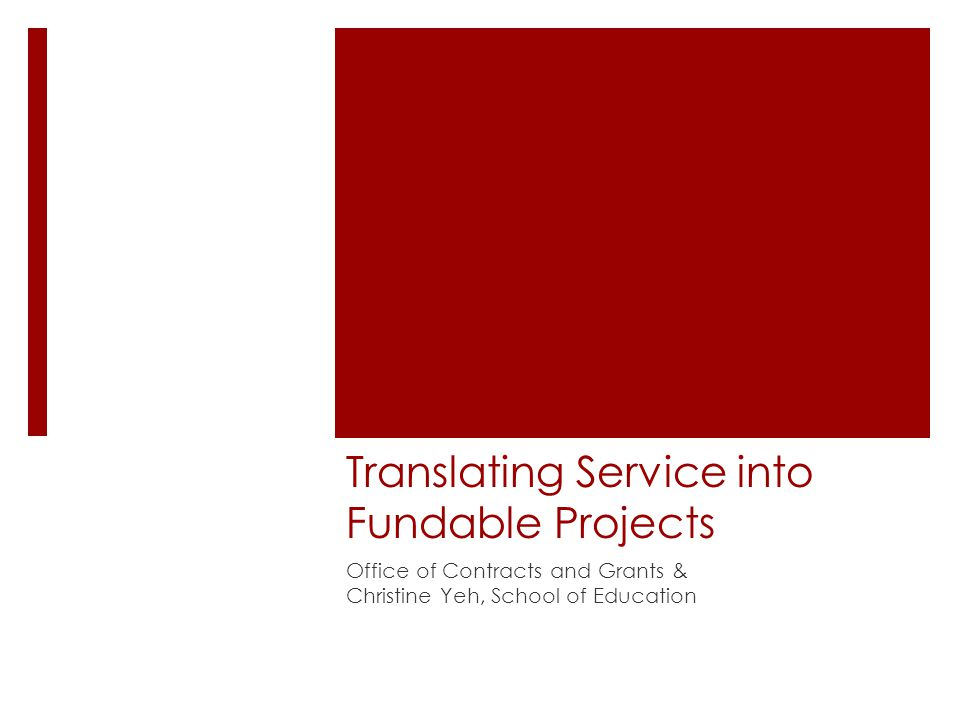 Translating Service into Fundable Projects Office of Contracts and Grants & Christine Yeh, School of Education