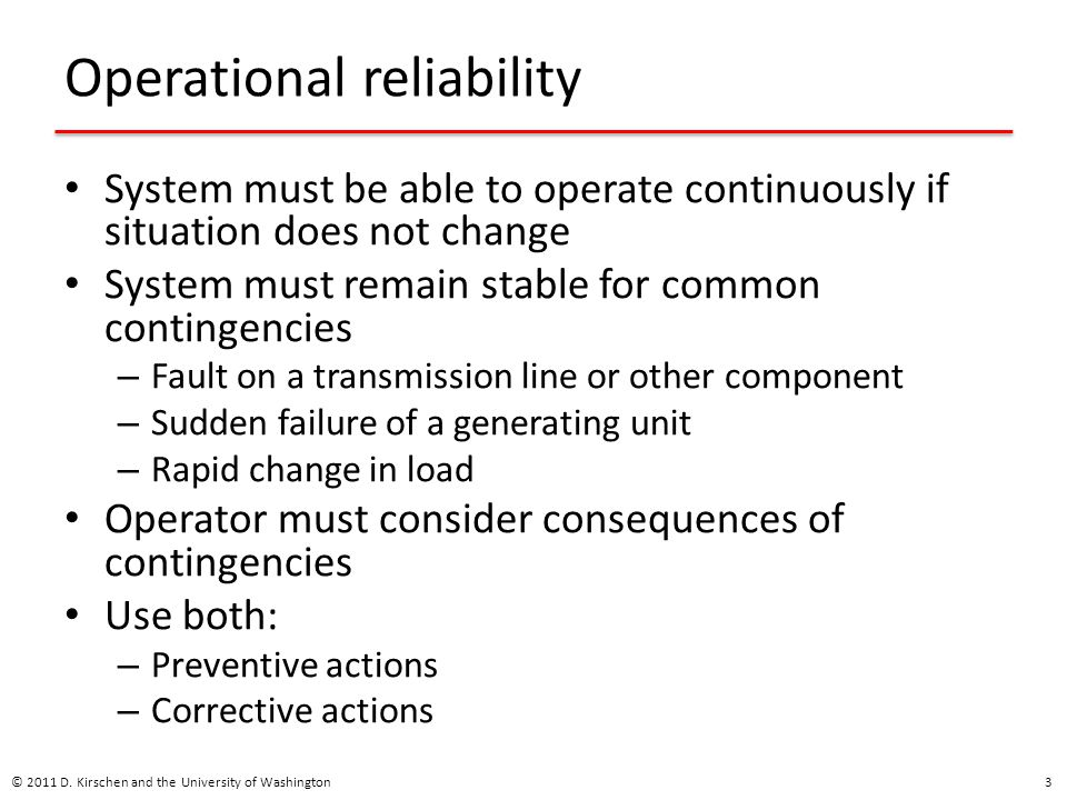 Network issues Operator continuously performs contingency analysis No credible contingency should destabilize the system Modes of destabilization: – Thermal overload – Transient instability – Voltage instability If a contingency could destabilize the system, the operator must take preventive action © 2011 D.