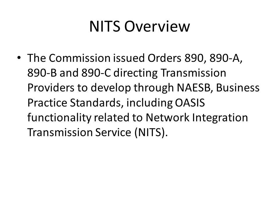 NITS Overview The Commission issued Orders 890, 890-A, 890-B and 890-C directing Transmission Providers to develop through NAESB, Business Practice Standards, including OASIS functionality related to Network Integration Transmission Service (NITS).