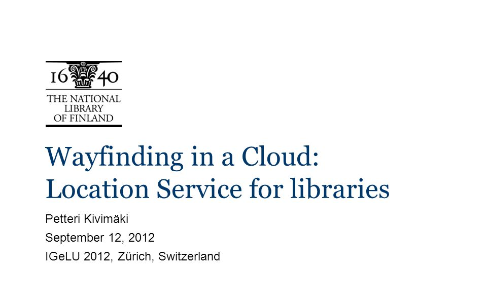 Wayfinding in a Cloud: Location Service for libraries Petteri Kivimäki September 12, 2012 IGeLU 2012, Zürich, Switzerland