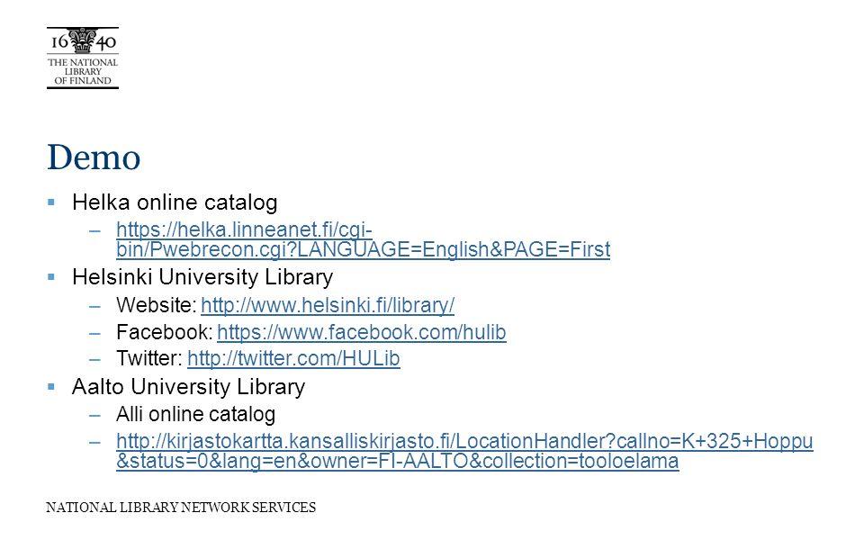 NATIONAL LIBRARY NETWORK SERVICES Demo Helka online catalog –https://helka.linneanet.fi/cgi- bin/Pwebrecon.cgi?LANGUAGE=English&PAGE=Firsthttps://helka.linneanet.fi/cgi- bin/Pwebrecon.cgi?LANGUAGE=English&PAGE=First Helsinki University Library –Website: http://www.helsinki.fi/library/http://www.helsinki.fi/library/ –Facebook: https://www.facebook.com/hulibhttps://www.facebook.com/hulib –Twitter: http://twitter.com/HULibhttp://twitter.com/HULib Aalto University Library –Alli online catalog –http://kirjastokartta.kansalliskirjasto.fi/LocationHandler?callno=K+325+Hoppu &status=0&lang=en&owner=FI-AALTO&collection=tooloelamahttp://kirjastokartta.kansalliskirjasto.fi/LocationHandler?callno=K+325+Hoppu &status=0&lang=en&owner=FI-AALTO&collection=tooloelama