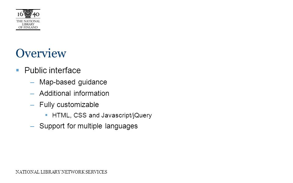 NATIONAL LIBRARY NETWORK SERVICES Overview Public interface –Map-based guidance –Additional information –Fully customizable HTML, CSS and Javascript/jQuery –Support for multiple languages