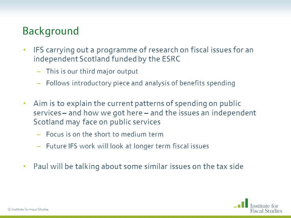 © Institute for Fiscal Studies Background IFS carrying out a programme of research on fiscal issues for an independent Scotland funded by the ESRC –This is our third major output –Follows introductory piece and analysis of benefits spending Aim is to explain the current patterns of spending on public services – and how we got here – and the issues an independent Scotland may face on public services –Focus is on the short to medium term –Future IFS work will look at longer term fiscal issues Paul will be talking about some similar issues on the tax side