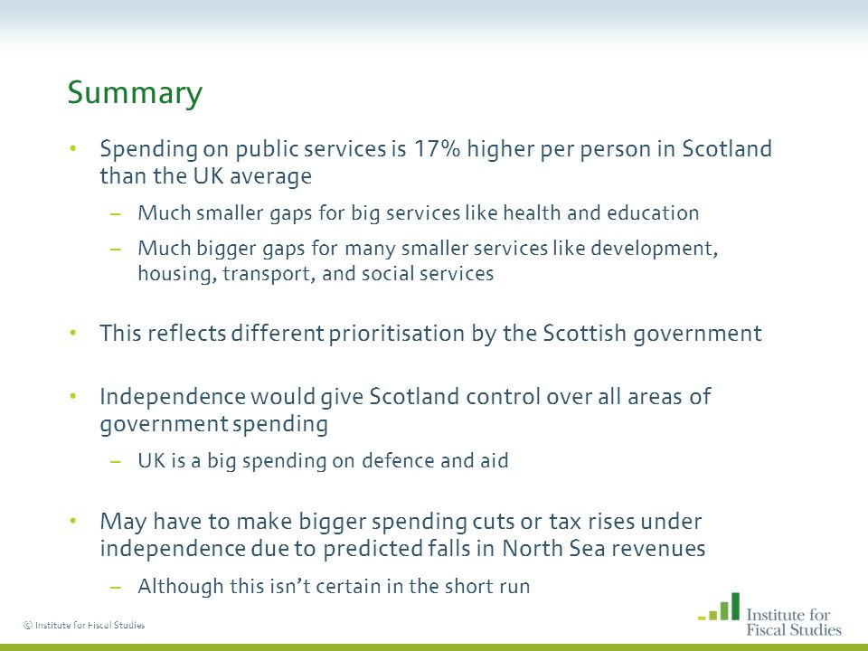 © Institute for Fiscal Studies Summary Spending on public services is 17% higher per person in Scotland than the UK average –Much smaller gaps for big services like health and education –Much bigger gaps for many smaller services like development, housing, transport, and social services This reflects different prioritisation by the Scottish government Independence would give Scotland control over all areas of government spending –UK is a big spending on defence and aid May have to make bigger spending cuts or tax rises under independence due to predicted falls in North Sea revenues –Although this isnt certain in the short run