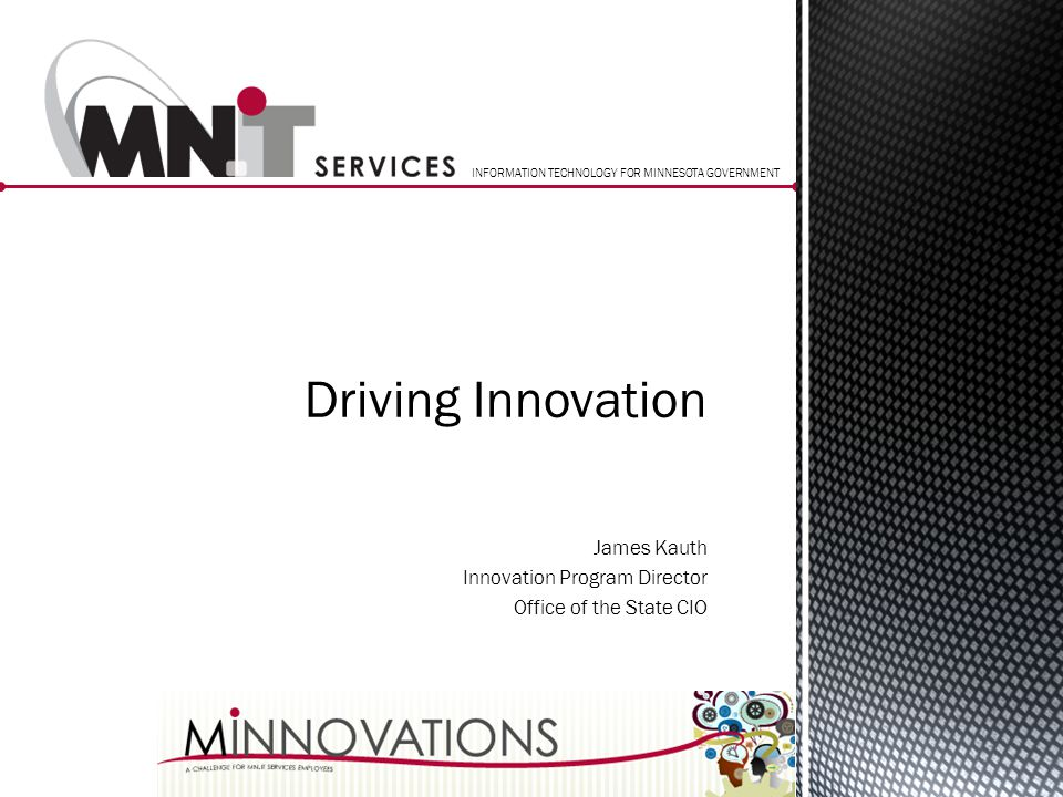 INFORMATION TECHNOLOGY FOR MINNESOTA GOVERNMENT James Kauth Innovation Program Director Office of the State CIO Driving Innovation