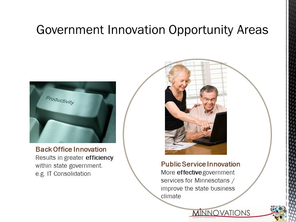 Back Office Innovation Results in greater efficiency within state government. e.g. IT Consolidation Public Service Innovation More effective governmen
