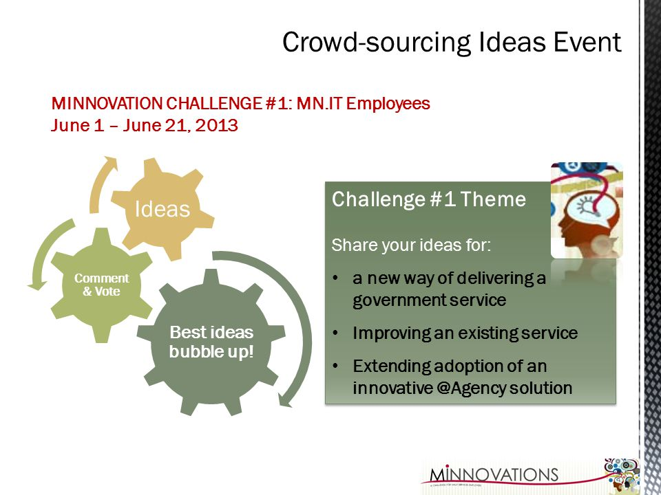 MINNOVATION CHALLENGE #1: MN.IT Employees June 1 – June 21, 2013 Best ideas bubble up! Comment & Vote Ideas Challenge #1 Theme Share your ideas for: a