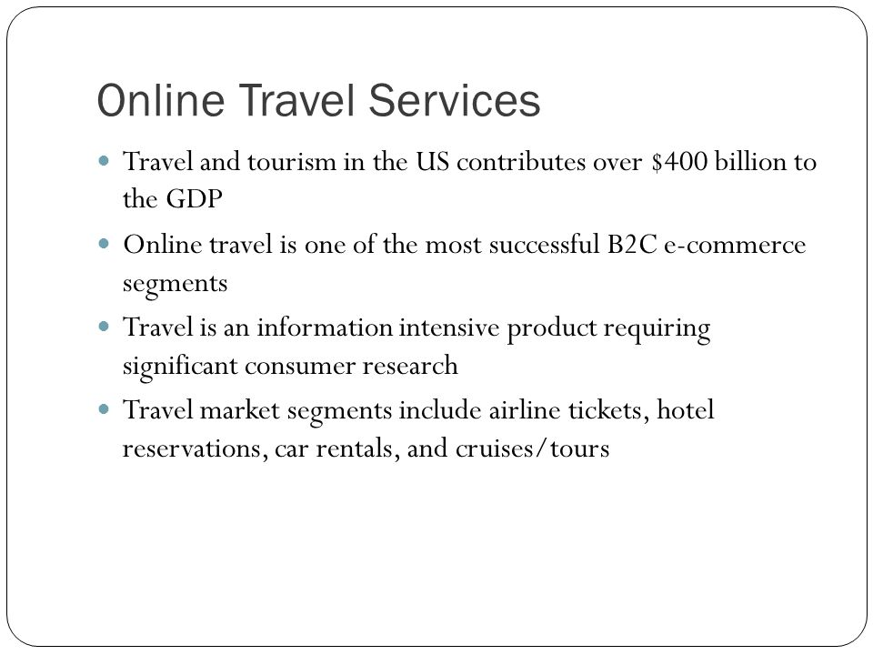 Online Travel Services Travel and tourism in the US contributes over $400 billion to the GDP Online travel is one of the most successful B2C e-commerc