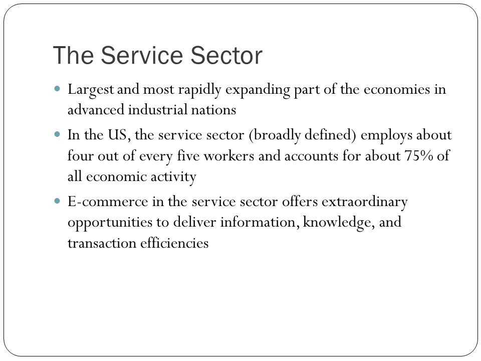 The Service Sector Largest and most rapidly expanding part of the economies in advanced industrial nations In the US, the service sector (broadly defi