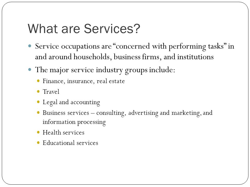 What are Services? Service occupations are concerned with performing tasks in and around households, business firms, and institutions The major servic