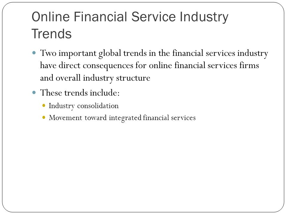 Online Financial Service Industry Trends Two important global trends in the financial services industry have direct consequences for online financial