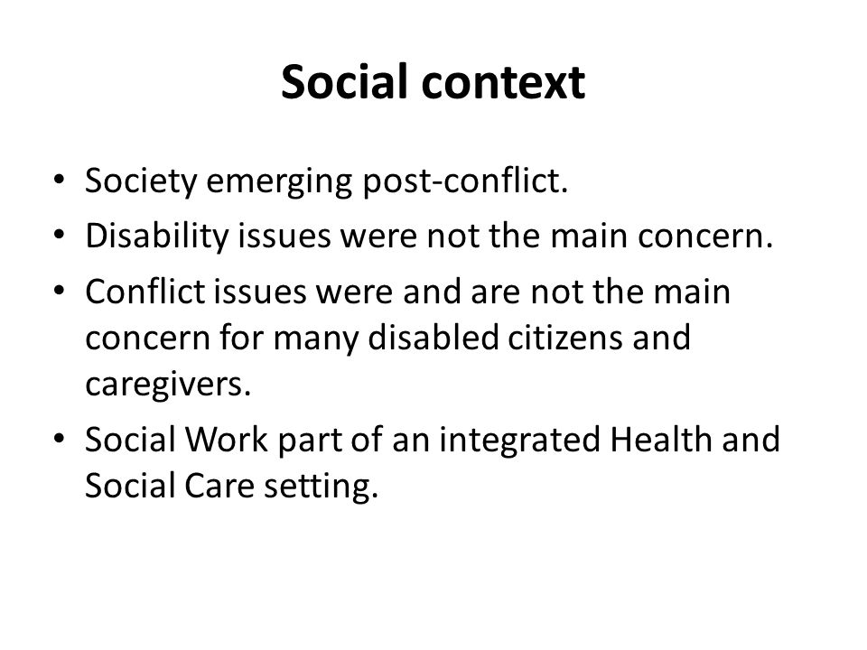 Social context Society emerging post-conflict. Disability issues were not the main concern. Conflict issues were and are not the main concern for many