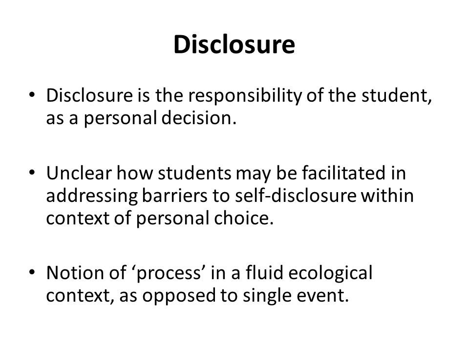 Disclosure Disclosure is the responsibility of the student, as a personal decision. Unclear how students may be facilitated in addressing barriers to