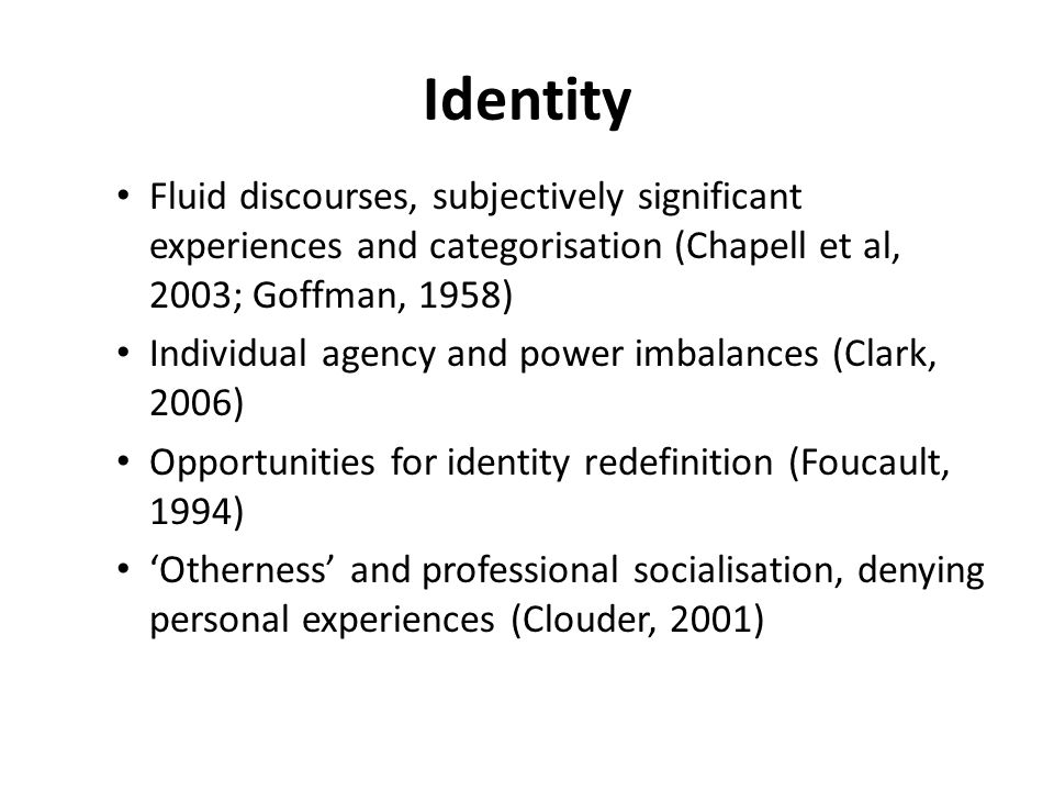 Identity Fluid discourses, subjectively significant experiences and categorisation (Chapell et al, 2003; Goffman, 1958) Individual agency and power im