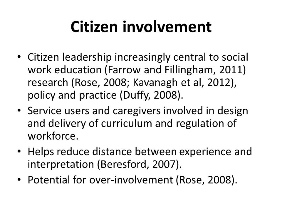 Citizen involvement Citizen leadership increasingly central to social work education (Farrow and Fillingham, 2011) research (Rose, 2008; Kavanagh et a