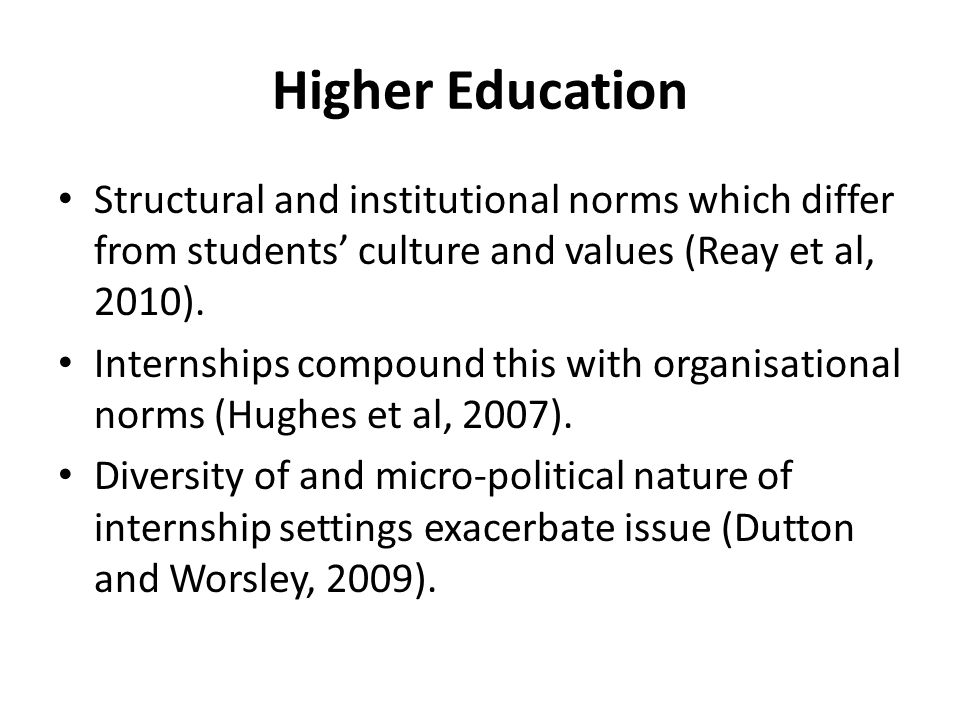 Higher Education Structural and institutional norms which differ from students culture and values (Reay et al, 2010). Internships compound this with o