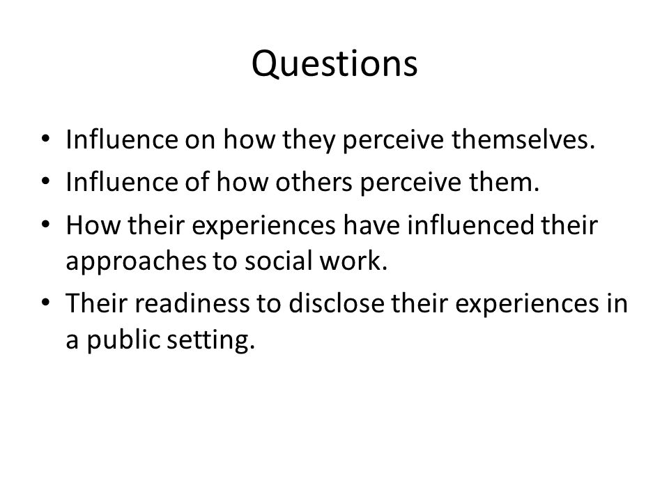 Questions Influence on how they perceive themselves. Influence of how others perceive them. How their experiences have influenced their approaches to