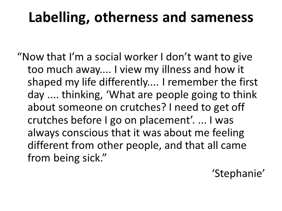 Labelling, otherness and sameness Now that Im a social worker I dont want to give too much away.... I view my illness and how it shaped my life differ