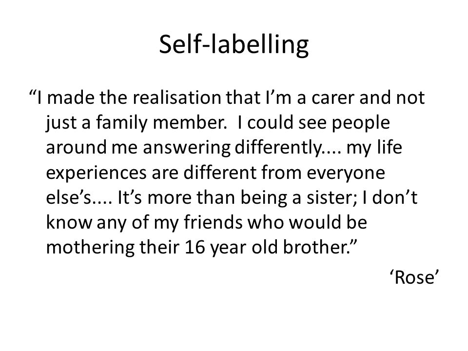 Self-labelling I made the realisation that Im a carer and not just a family member. I could see people around me answering differently.... my life exp