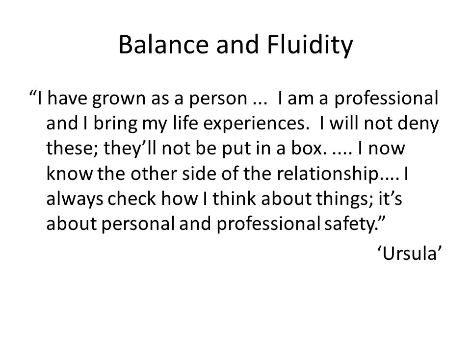 Balance and Fluidity I have grown as a person... I am a professional and I bring my life experiences. I will not deny these; theyll not be put in a bo