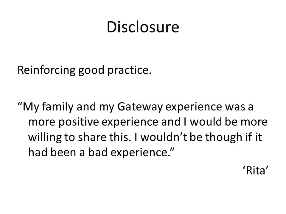 Disclosure Reinforcing good practice. My family and my Gateway experience was a more positive experience and I would be more willing to share this. I