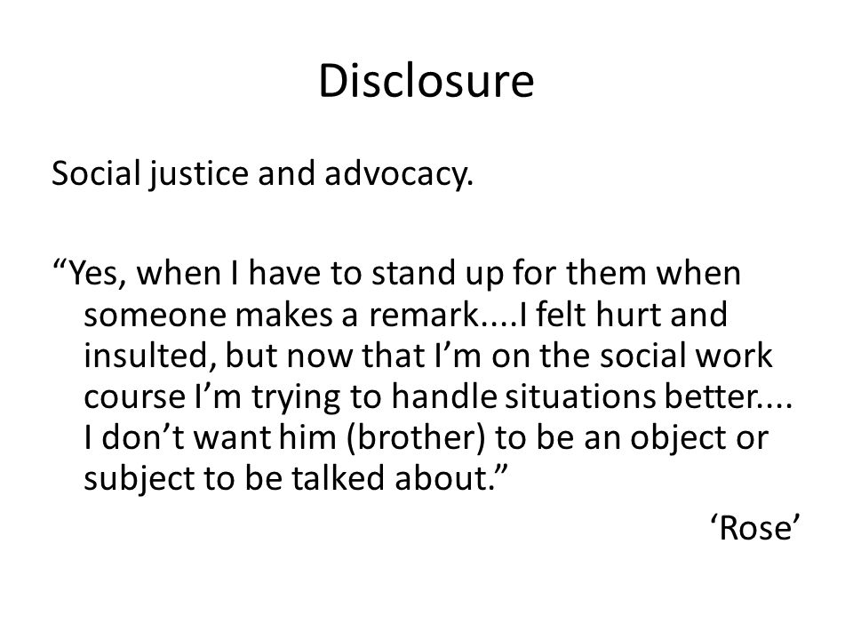 Disclosure Social justice and advocacy. Yes, when I have to stand up for them when someone makes a remark....I felt hurt and insulted, but now that Im