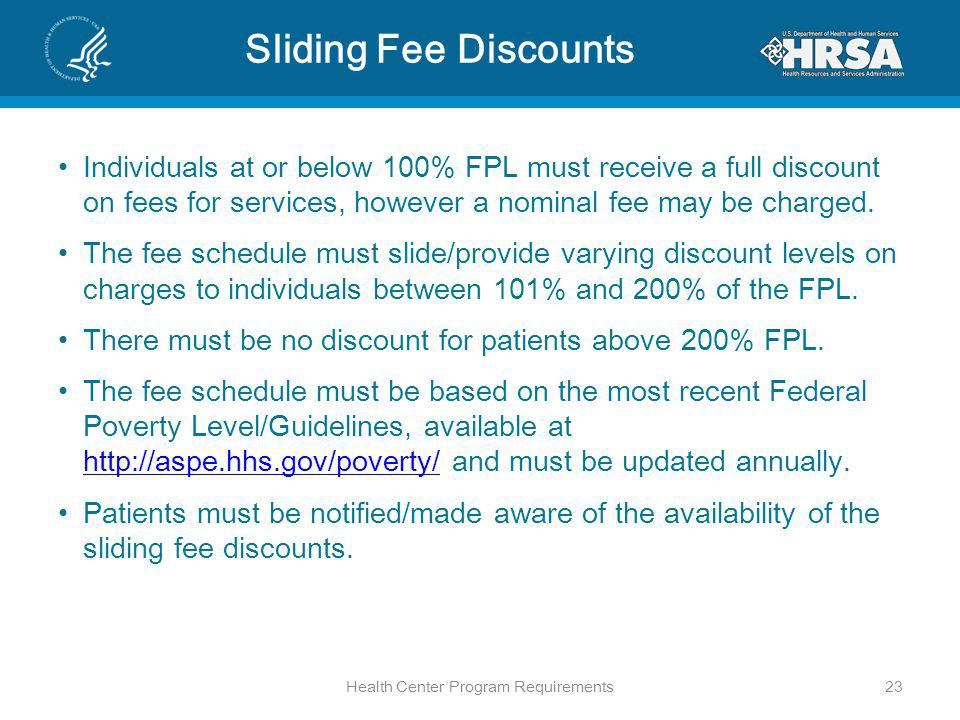 Sliding Fee Discounts Individuals at or below 100% FPL must receive a full discount on fees for services, however a nominal fee may be charged.