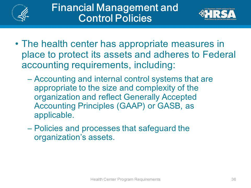 Financial Management and Control Policies The health center has appropriate measures in place to protect its assets and adheres to Federal accounting requirements, including: –Accounting and internal control systems that are appropriate to the size and complexity of the organization and reflect Generally Accepted Accounting Principles (GAAP) or GASB, as applicable.