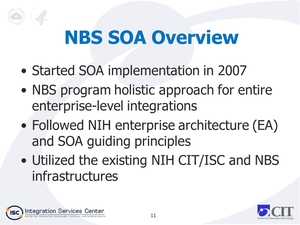 NBS SOA Overview Started SOA implementation in 2007 NBS program holistic approach for entire enterprise-level integrations Followed NIH enterprise architecture (EA) and SOA guiding principles Utilized the existing NIH CIT/ISC and NBS infrastructures 11