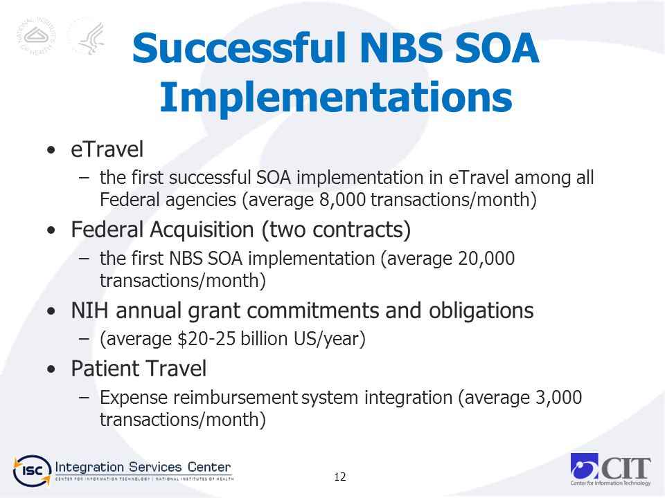 Successful NBS SOA Implementations eTravel –the first successful SOA implementation in eTravel among all Federal agencies (average 8,000 transactions/month) Federal Acquisition (two contracts) –the first NBS SOA implementation (average 20,000 transactions/month) NIH annual grant commitments and obligations –(average $20-25 billion US/year) Patient Travel –Expense reimbursement system integration (average 3,000 transactions/month) 12