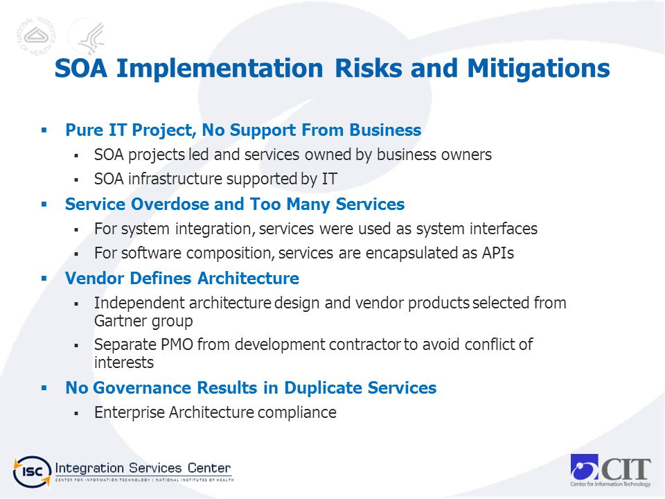 Pure IT Project, No Support From Business SOA projects led and services owned by business owners SOA infrastructure supported by IT Service Overdose and Too Many Services For system integration, services were used as system interfaces For software composition, services are encapsulated as APIs Vendor Defines Architecture Independent architecture design and vendor products selected from Gartner group Separate PMO from development contractor to avoid conflict of interests No Governance Results in Duplicate Services Enterprise Architecture compliance SOA Implementation Risks and Mitigations