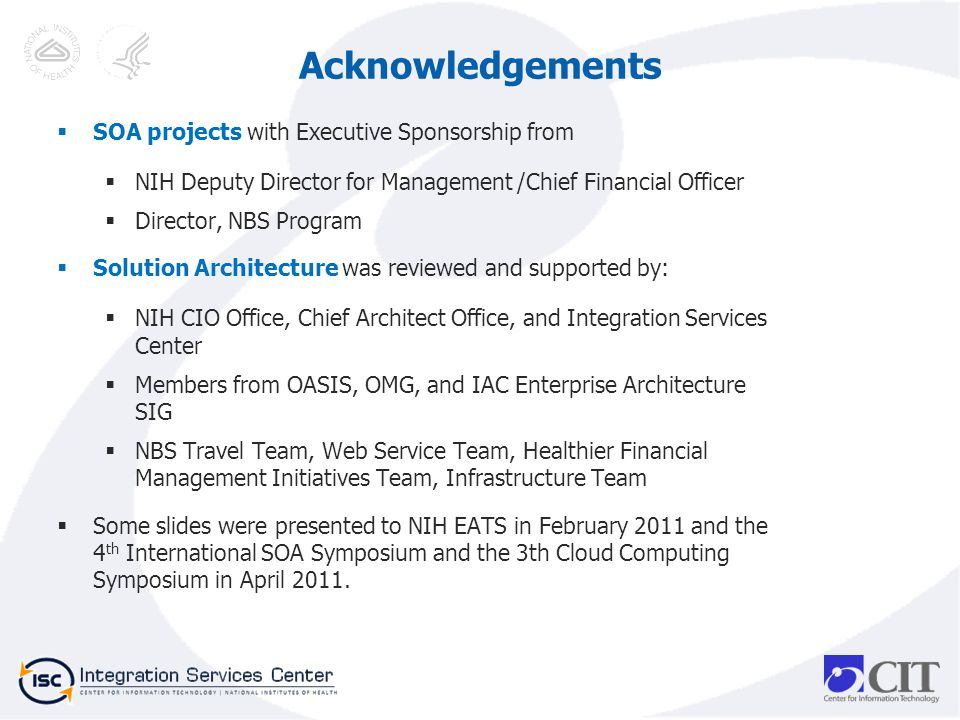 SOA projects with Executive Sponsorship from NIH Deputy Director for Management /Chief Financial Officer Director, NBS Program Solution Architecture was reviewed and supported by: NIH CIO Office, Chief Architect Office, and Integration Services Center Members from OASIS, OMG, and IAC Enterprise Architecture SIG NBS Travel Team, Web Service Team, Healthier Financial Management Initiatives Team, Infrastructure Team Some slides were presented to NIH EATS in February 2011 and the 4 th International SOA Symposium and the 3th Cloud Computing Symposium in April 2011.