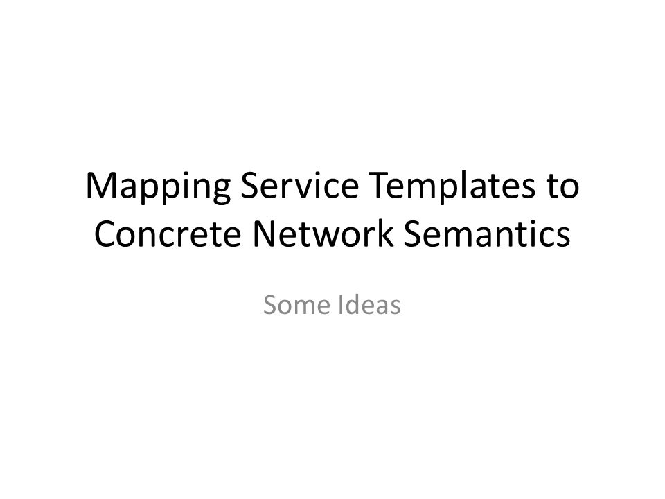 Mapping Service Templates to Concrete Network Semantics Some Ideas