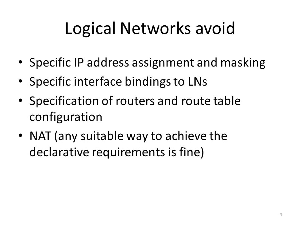 Logical Networks avoid Specific IP address assignment and masking Specific interface bindings to LNs Specification of routers and route table configuration NAT (any suitable way to achieve the declarative requirements is fine) 9