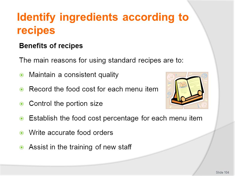 Identify ingredients according to recipes Benefits of recipes The main reasons for using standard recipes are to: Maintain a consistent quality Record the food cost for each menu item Control the portion size Establish the food cost percentage for each menu item Write accurate food orders Assist in the training of new staff Slide 104