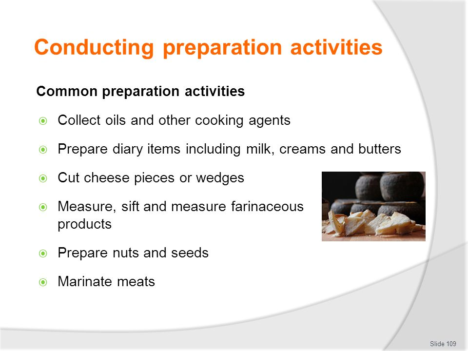 Conducting preparation activities Common preparation activities Collect oils and other cooking agents Prepare diary items including milk, creams and butters Cut cheese pieces or wedges Measure, sift and measure farinaceous products Prepare nuts and seeds Marinate meats Slide 109