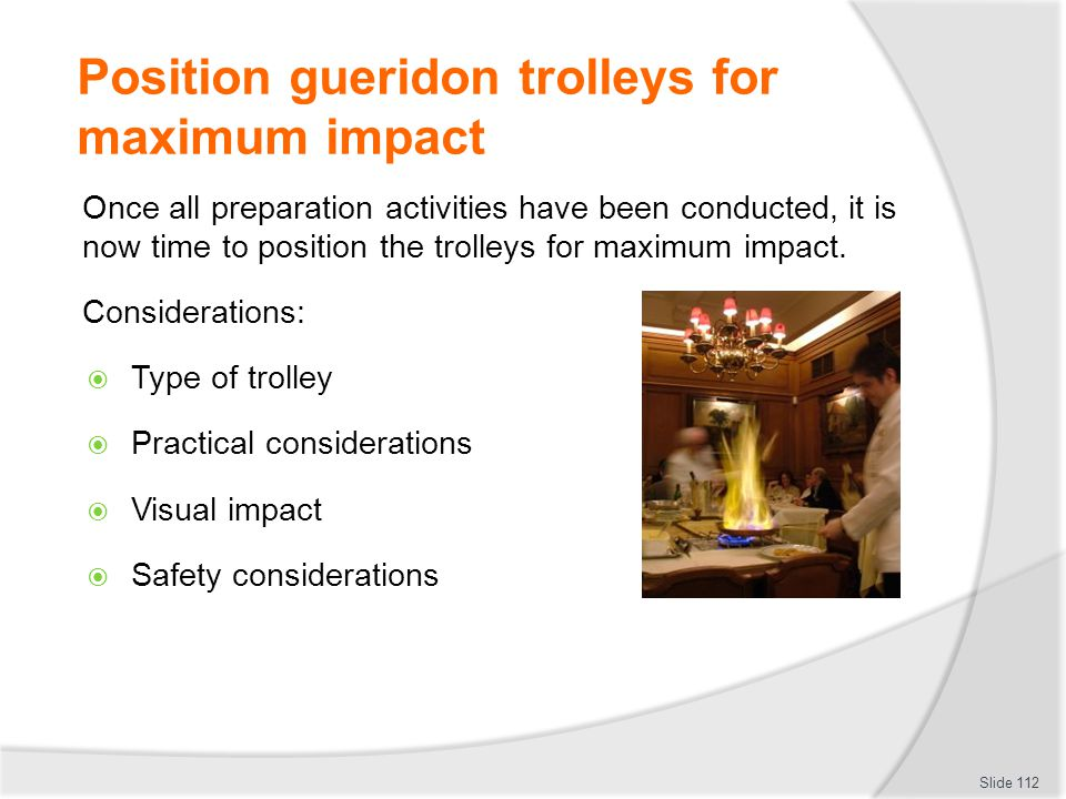 Position gueridon trolleys for maximum impact Once all preparation activities have been conducted, it is now time to position the trolleys for maximum impact.