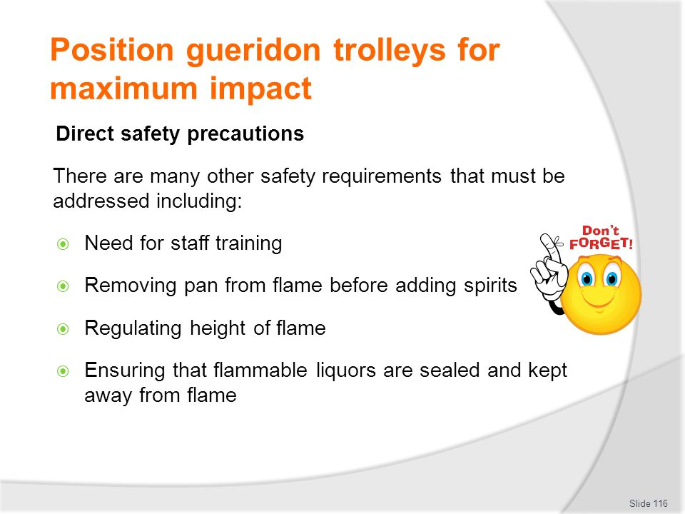 Position gueridon trolleys for maximum impact Direct safety precautions There are many other safety requirements that must be addressed including: Need for staff training Removing pan from flame before adding spirits Regulating height of flame Ensuring that flammable liquors are sealed and kept away from flame Slide 116