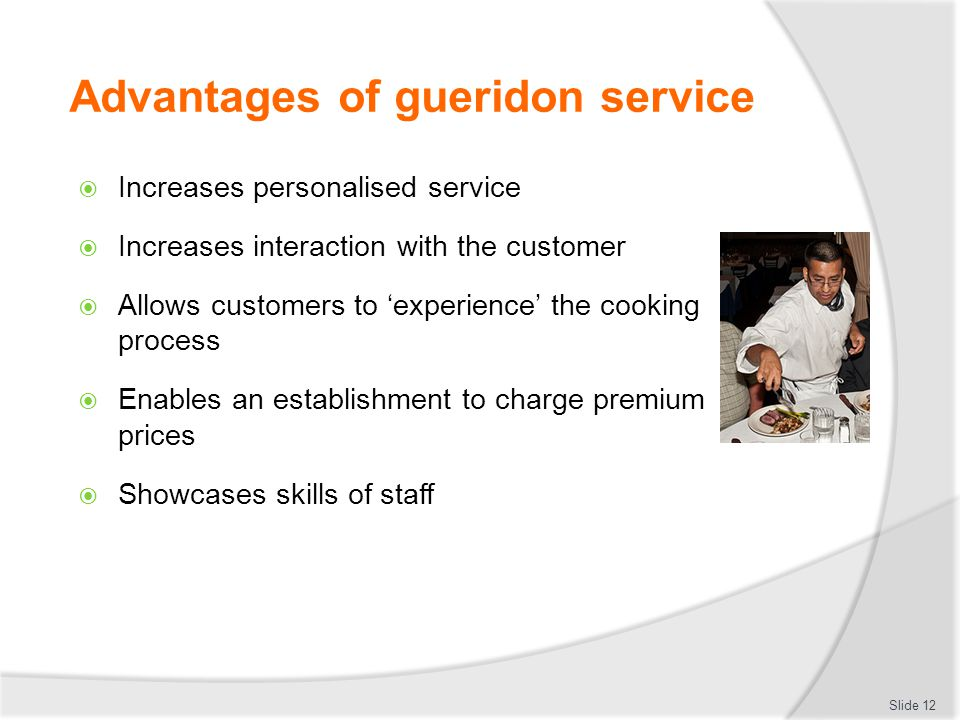 Advantages of gueridon service Increases personalised service Increases interaction with the customer Allows customers to experience the cooking process Enables an establishment to charge premium prices Showcases skills of staff Slide 12