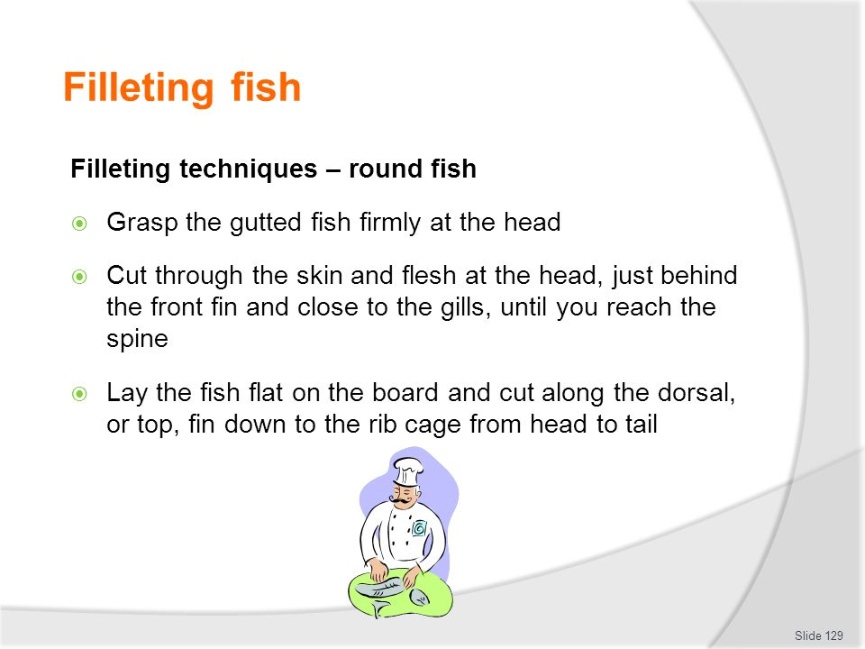 Filleting fish Filleting techniques – round fish Grasp the gutted fish firmly at the head Cut through the skin and flesh at the head, just behind the front fin and close to the gills, until you reach the spine Lay the fish flat on the board and cut along the dorsal, or top, fin down to the rib cage from head to tail Slide 129