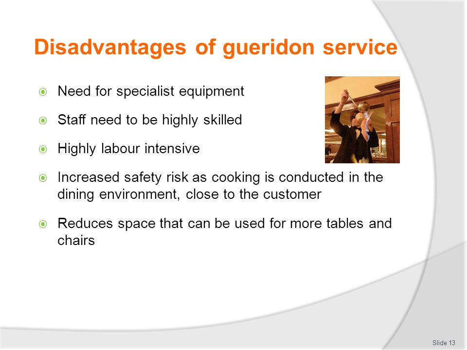 Disadvantages of gueridon service Need for specialist equipment Staff need to be highly skilled Highly labour intensive Increased safety risk as cooking is conducted in the dining environment, close to the customer Reduces space that can be used for more tables and chairs Slide 13