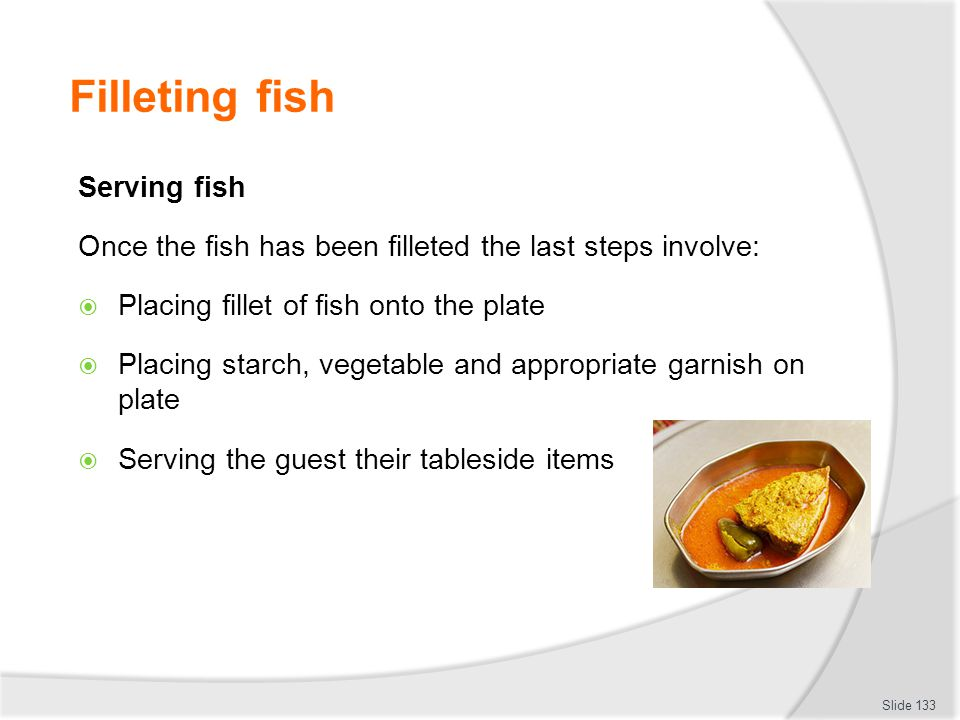 Filleting fish Serving fish Once the fish has been filleted the last steps involve: Placing fillet of fish onto the plate Placing starch, vegetable and appropriate garnish on plate Serving the guest their tableside items Slide 133