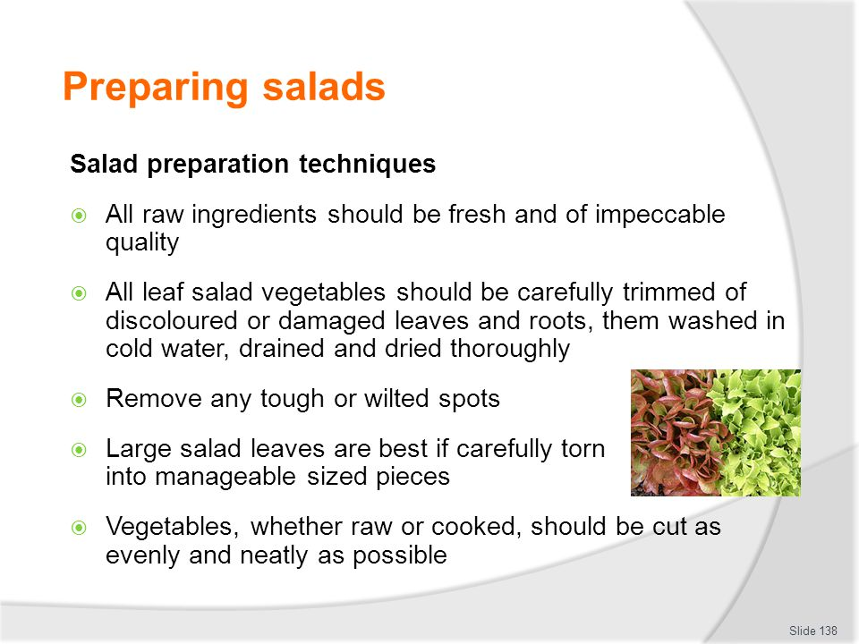 Preparing salads Salad preparation techniques All raw ingredients should be fresh and of impeccable quality All leaf salad vegetables should be carefully trimmed of discoloured or damaged leaves and roots, them washed in cold water, drained and dried thoroughly Remove any tough or wilted spots Large salad leaves are best if carefully torn into manageable sized pieces Vegetables, whether raw or cooked, should be cut as evenly and neatly as possible Slide 138